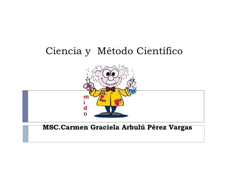 Ciencia y  Método Científico MSC.Carmen Graciela Arbulú Pérez Vargas
