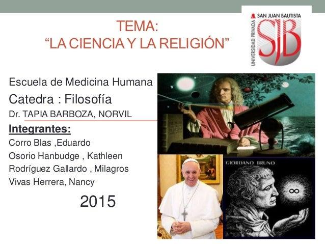 """TEMA: """"LA CIENCIAY LA RELIGIÓN"""" Escuela de Medicina Humana Catedra : Filosofía Dr. TAPIA BARBOZA, NORVIL Integrantes: Corr..."""