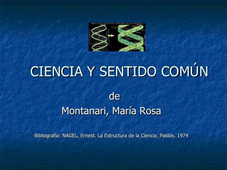 CIENCIA Y SENTIDO COMÚN de Montanari, María Rosa Bibliografía: NAGEL, Ernest. La Estructura de la Ciencia. Paidós. 1974