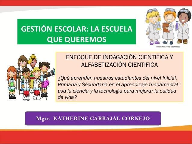 GESTIÓN ESCOLAR: LA ESCUELA QUE QUEREMOS Mgtr. KATHERINE CARBAJAL CORNEJO ENFOQUE DE INDAGACIÓN CIENTIFICA Y ALFABETIZACIÓ...