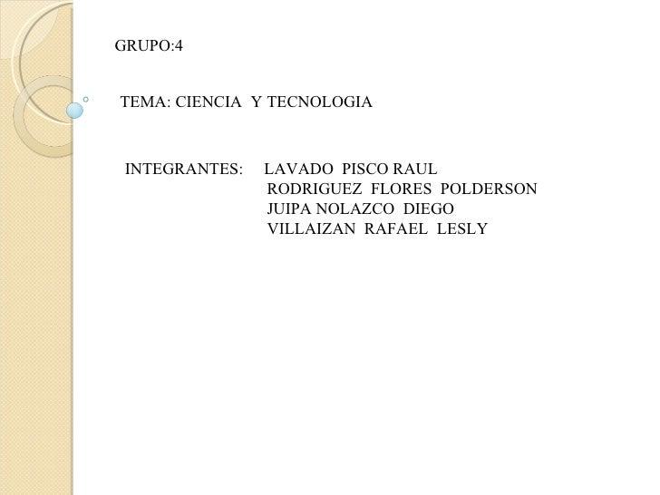 GRUPO:4 TEMA: CIENCIA  Y TECNOLOGIA INTEGRANTES:  LAVADO  PISCO RAUL  RODRIGUEZ  FLORES  POLDERSON JUIPA NOLAZCO  DIEGO VI...