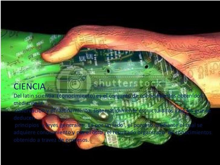CIENCIA<br />Del latinscientia  (conocimiento) es el conjunto de conocimientos obtenidos mediante la<br /> observación y e...