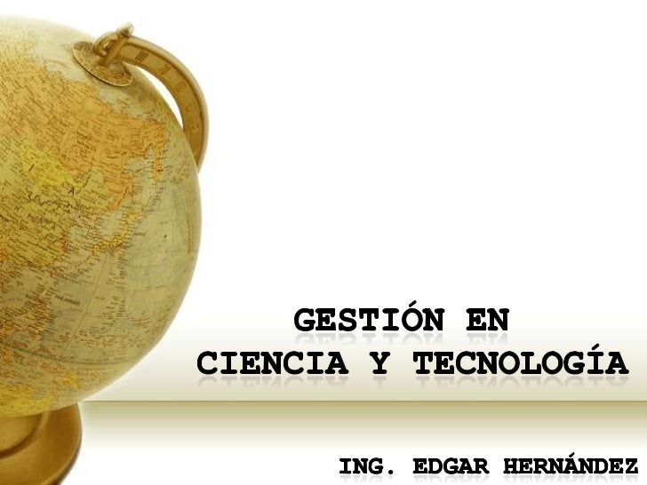 Gestión en <br />Ciencia y Tecnología<br />Ing. Edgar hernández<br />