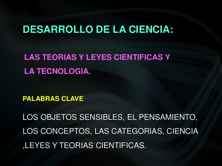 DESARROLLO DE LA CIENCIA:LAS TEORIAS Y LEYES CIENTIFICAS YLA TECNOLOGIA.PALABRAS CLAVELOS OBJETOS SENSIBLES, EL PENSAMIENT...