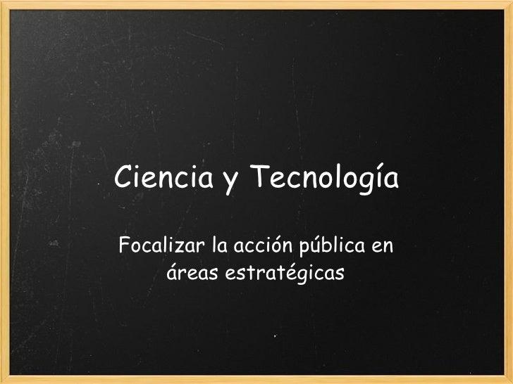 Ciencia y Tecnología Focalizar la acción pública en áreas estratégicas