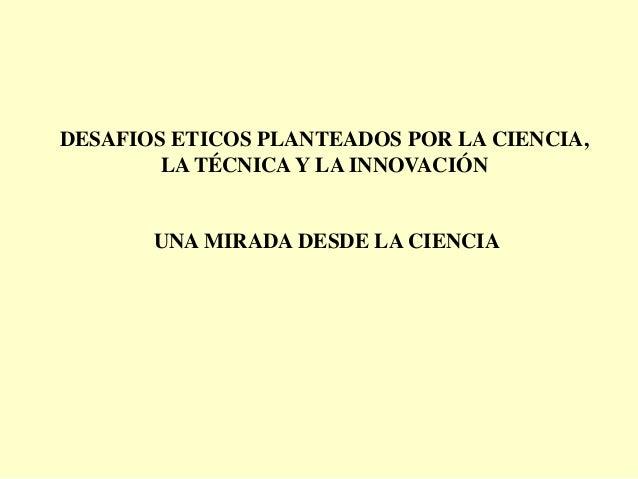 DESAFIOS ETICOS PLANTEADOS POR LA CIENCIA,        LA TÉCNICA Y LA INNOVACIÓN       UNA MIRADA DESDE LA CIENCIA