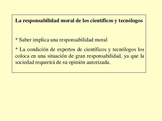 La responsabilidad moral de los científicos y tecnólogos* Saber implica una responsabilidad moral* La condición de experto...