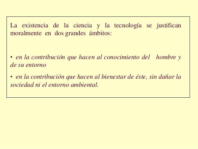 La existencia de la ciencia y la tecnología se justificanmoralmente en dos grandes ámbitos:• en la contribución que hacen ...