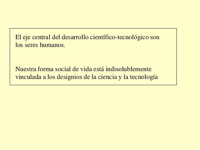 El eje central del desarrollo científico-tecnológico sonlos seres humanos.Nuestra forma social de vida está indisolublemen...