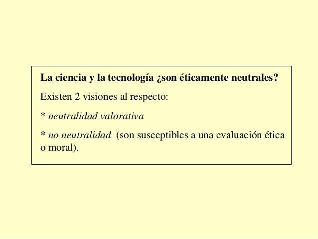 La ciencia y la tecnología ¿son éticamente neutrales?Existen 2 visiones al respecto:* neutralidad valorativa* no neutralid...