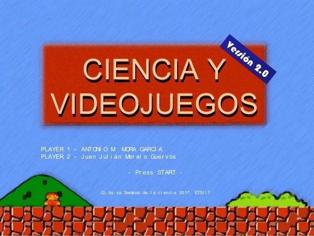 PLAYER 1 – ANTONI O M. MORA GARCÍ A PLAYER 2 – Juan Jul i án Mer el o Guer vós CIENCIA Y VIDEOJUEGOS CIENCIA Y VIDEOJUEGOS...
