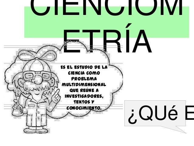 CIENCIOM ETRÍA Es el estudio de la ciencia como problema multidimensional que reúne a investigadores, textos Y conocimient...