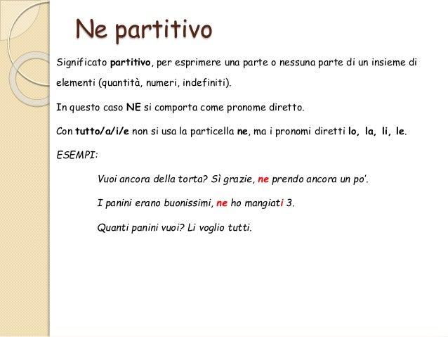 Ne partitivo Significato partitivo, per esprimere una parte o nessuna parte di un insieme di elementi (quantità, numeri, i...