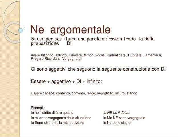 Ne argomentale Si usa per sostituire una parola o frase introdotta dalla preposizione DI Avere bisogno, il diritto, il dov...