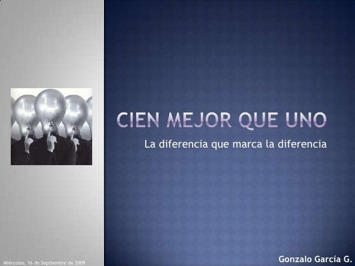 Cien mejor que uno<br />La diferencia que marca la diferencia<br />Gonzalo García G.<br />lunes, 14 de septiembre de 2009<...
