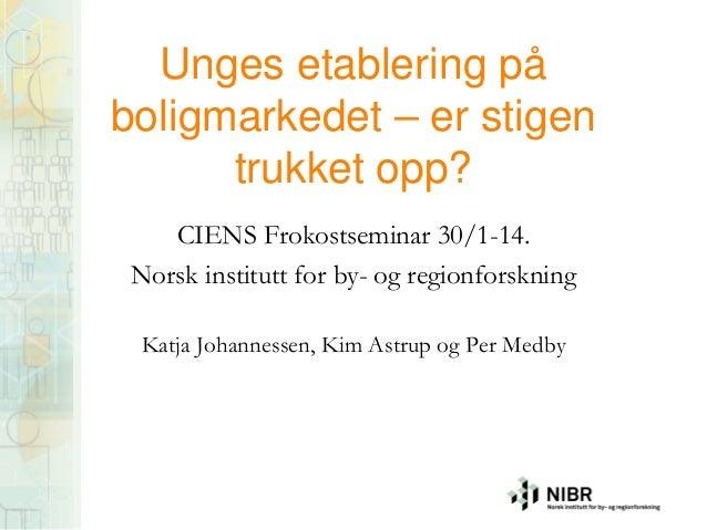 Unges etablering på boligmarkedet – er stigen trukket opp? CIENS Frokostseminar 30/1-14. Norsk institutt for by- og region...