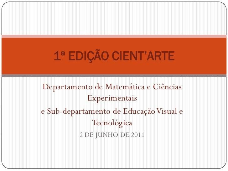 1ª EDIÇÃO CIENT'ARTEDepartamento de Matemática e Ciências             Experimentaise Sub-departamento de Educação Visual e...