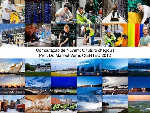Computação de Nuvem: O futuro chegou ! Prof. Dr. Manoel Veras CIENTEC 2012              veras cientec 2012         1
