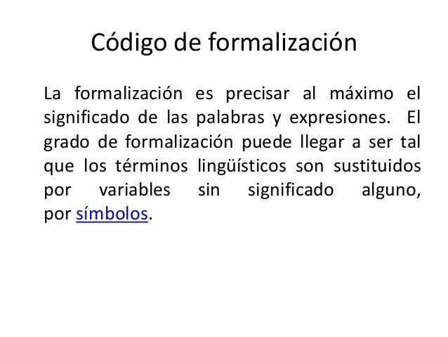 Código de formalización La formalización es precisar al máximo el significado de las palabras y expresiones. El grado de f...