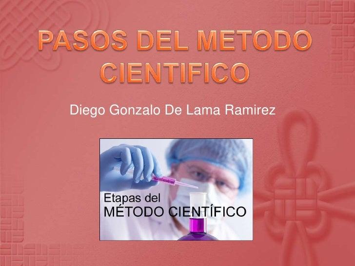PASOS DEL METODO CIENTIFICO<br />Diego Gonzalo De Lama Ramirez<br />