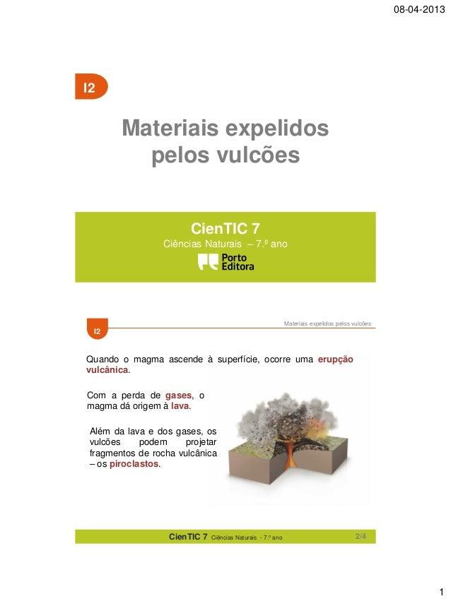 08-04-2013  I2  Materiais expelidos pelos vulcões CienTIC 7 Ciências Naturais – 7.º ano  Materiais expelidos pelos vulcões...
