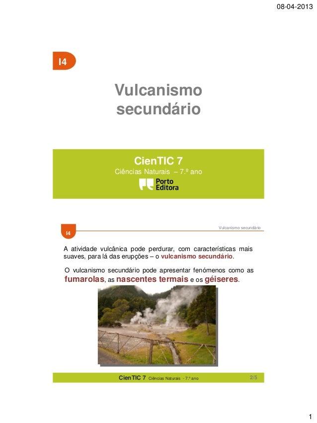 08-04-2013  I4  Vulcanismo secundário CienTIC 7 Ciências Naturais – 7.º ano  Vulcanismo secundário  I4  A atividade vulcân...