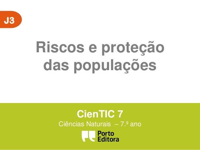 J3  Riscos e proteção das populações CienTIC 7 Ciências Naturais – 7.º ano