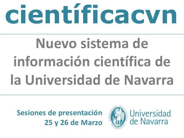 científicacvnNuevo sistema deinformación científica dela Universidad de NavarraSesiones de presentación25 y 26 de Marzo