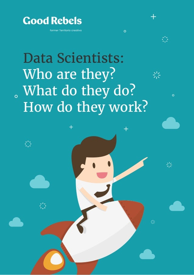 1 Data Scientists: Who are they? What do they do? How do they work? Data Scientists: Who are they? What do they do? How do...