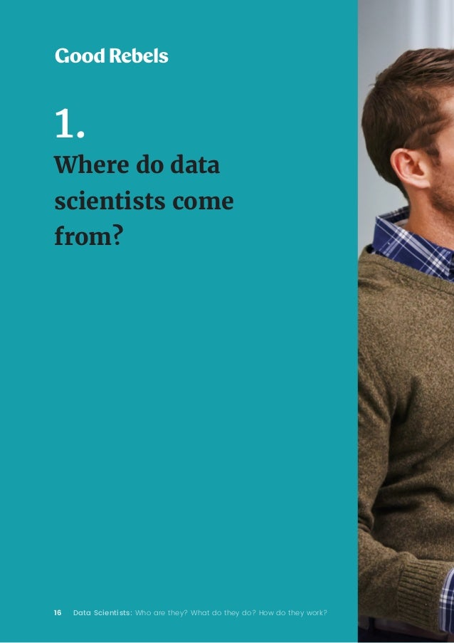 16 Data Scientists: Who are they? What do they do? How do they work? 1. Where do data scientists come from?