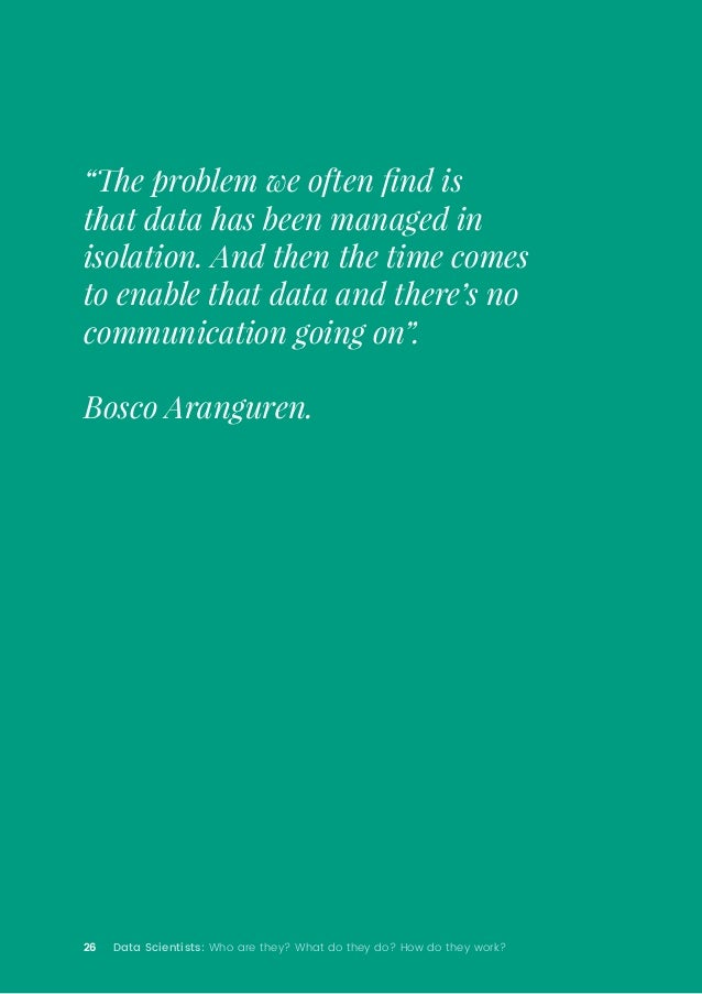 """26 Data Scientists: Who are they? What do they do? How do they work? """"The problem we often find is that data has been mana..."""