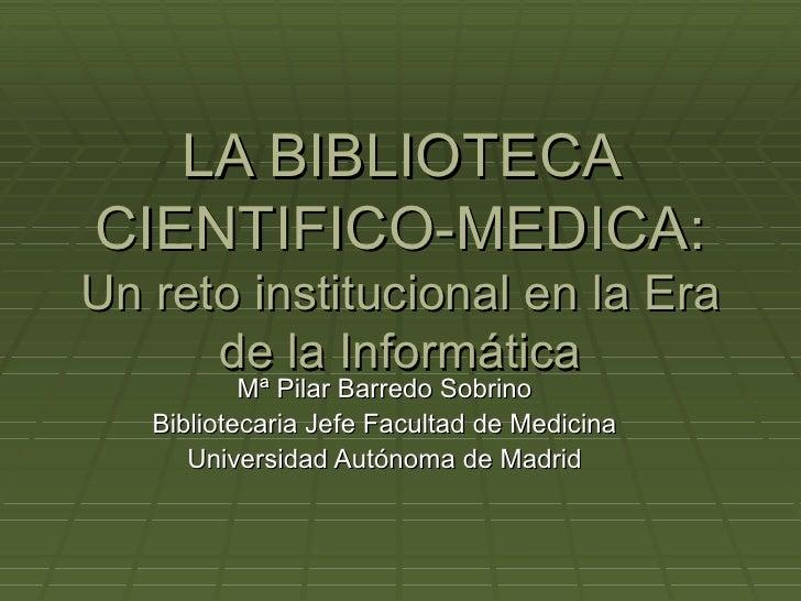 LA BIBLIOTECA CIENTIFICO-MEDICA: Un reto institucional en la Era de la Informática Mª Pilar Barredo Sobrino Bibliotecaria ...