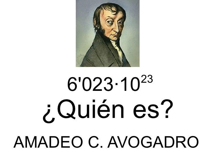 6'023 ·10 23 ¿Quién es? AMADEO C. AVOGADRO