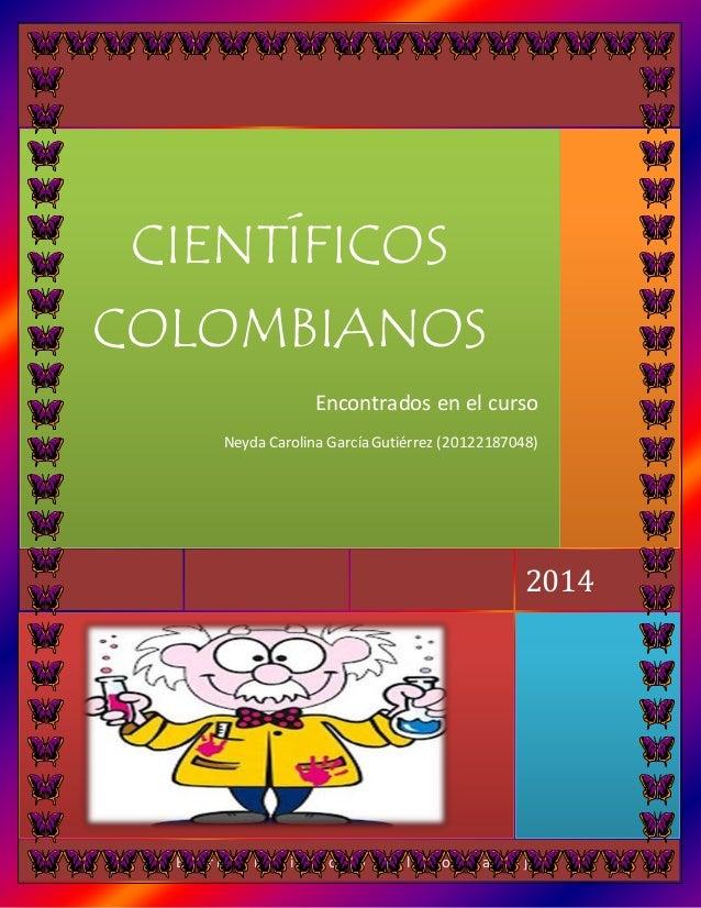 Encontrados en el curso  Neyda Carolina García Gutiérrez (20122187048)  2014  CIENTÍFICOS  COLOMBIANOS  [ E s c r i b a l ...