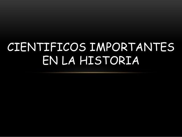 CIENTIFICOS IMPORTANTES EN LA HISTORIA