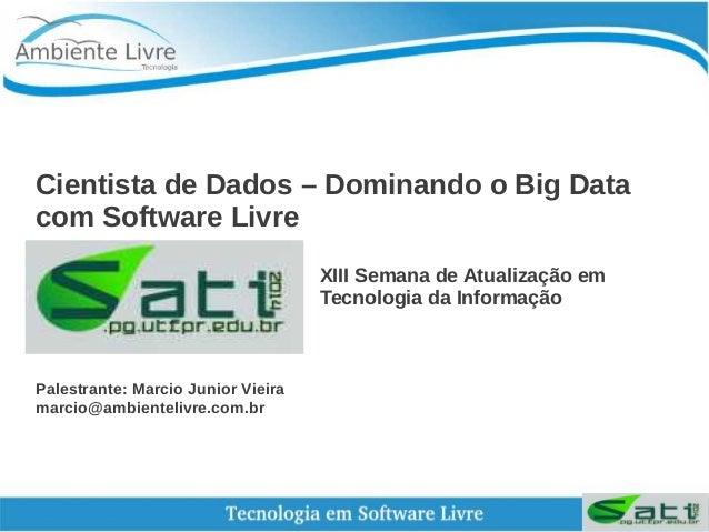 Cientista de Dados – Dominando o Big Data  com Software Livre  XIII Semana de Atualização em  Tecnologia da Informação  Pa...