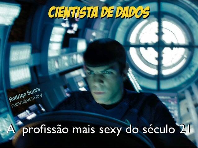 Cientista de Dados Rodrigo Senra rsenra@acm.org A profissão mais sexy do século 21