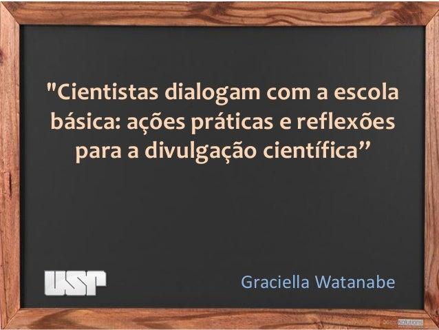 """""""Cientistas dialogam com a escola básica: ações práticas e reflexões para a divulgação científica""""  Graciella Watanabe"""