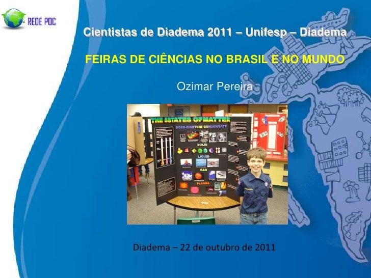 Cientistas de Diadema 2011 – Unifesp – DiademaFEIRAS DE CIÊNCIAS NO BRASIL E NO MUNDO                 Ozimar Pereira      ...