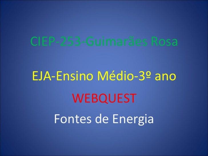 CIEP-253-Guimarães Rosa EJA-Ensino Médio-3º ano WEBQUEST Fontes de Energia