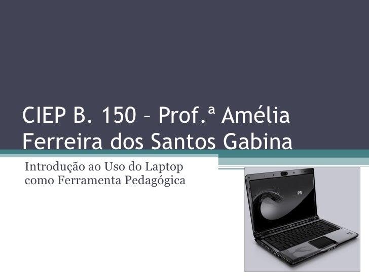 CIEP B. 150 – Prof.ª Amélia Ferreira dos Santos Gabina Introdução ao Uso do Laptop como Ferramenta Pedagógica