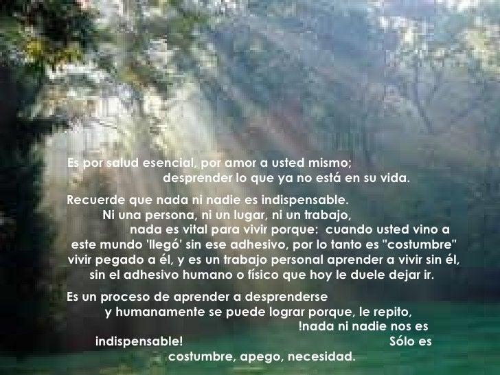 Es por salud esencial, por amor a usted mismo;  desprender lo que ya no está en su vida.  Recuerde que nada ni nadie es in...
