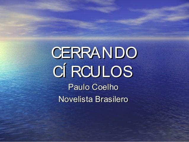 CERRANDOCERRANDO CÍ RCULOSCÍ RCULOS Paulo CoelhoPaulo Coelho Novelista BrasileroNovelista Brasilero