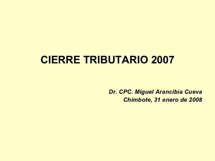 <ul><li>CIERRE TRIBUTARIO 2007 </li></ul><ul><li>Dr. CPC. Miguel Arancibia Cueva </li></ul><ul><li>Chimbote, 31 enero de 2...