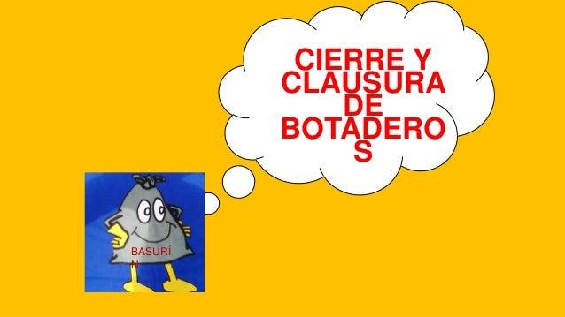 CIERRE Y CLAUSURA DE BOTADERO S BASURÍ N