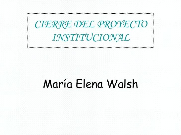 CIERRE DEL PROYECTO   INSTITUCIONAL María Elena Walsh