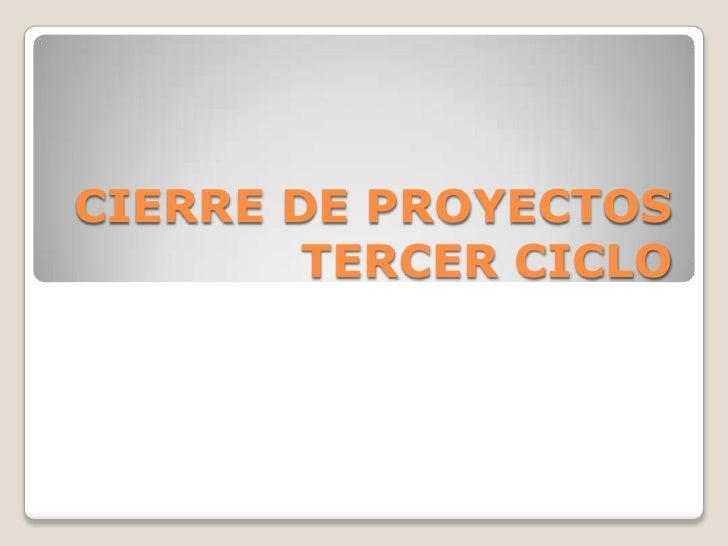 CIERRE DE PROYECTOS TERCER CICLO<br />