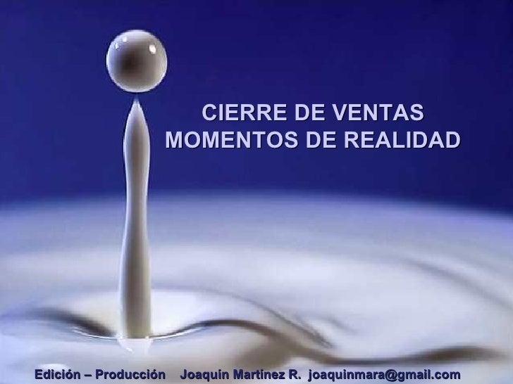 CIERRE DE VENTAS MOMENTOS DE REALIDAD Edición – Producción  Joaquín Martínez R.  [email_address]