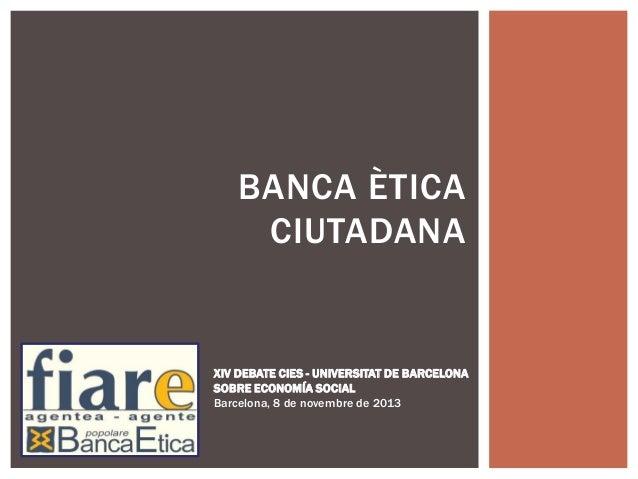 BANCA ÈTICA CIUTADANA  XIV DEBATE CIES - UNIVERSITAT DE BARCELONA SOBRE ECONOMÍA SOCIAL Barcelona, 8 de novembre de 2013