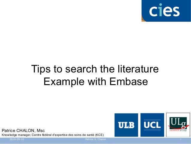 Tips to search the literature Example with Embase Patrice CHALON, Msc Knowledge manager, Centre fédéral d'expertise des so...